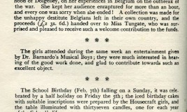 <p>A page from the 1915 School magazine includes an item about a lecture by a Miss Tungate, an American lady, who 'kept her audience enraptured for more than an hour' talking about her experiences in Belgium at the outbreak of war. A collection was made for destitute Belgians left in their own country. </p> <p>Another item notes the celebrations for the school's 37th birthday on February 7th.  </p> <p>The snippet at the top of the page completes an item about a route march by the Welsh Army Corps as it goes past the school during dinner. It afforded 'An excellent view of the splendid looking men who are doing their best for King and Country'. </p>