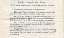 <p>75 minutes allowed for this paper. My favourite question is : 1(C)'Write a story in which  the most important characters are a lame child, a rich old woman and a wise cat. Give your story a title.' </p> Thirty minutes allowed to conjure this story.  <br>Have a go! Can you write a story featuring  a lame child, a rich old woman and a wise cat in thirty minutes? </p> Thanks to Sue Bramley for loaning this item. <br>