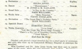 "<p>A page from the July 1919 school magazine lists items 4 to 13 on a concert programme. It illustrates the kind of entertainment DWS girls provided to war wounded patients at Caerynwch. </p> <p>'Let the Great Big World keep Turning','There's a Big Lot of Sunshine Coming Soon' and 'Goodbye-ee' were popular songs at the time. All were composed during the First World War </p> <p>The programme included a violin solo by Myfanwy Williams. Myfanwy has also written about what happened on October 12th 1918 when a small party of mistresses and girls went to the hospital to entertain the wounded. They either walked to Caerynwch or travelled in Miss Lawford's or Dr John Jones' car. </p>  <p>The concert was 'a great success'. Afterwards 'girls and soldiers sat alternately round three tables. Miss Maslin's shortbread was in great demand while French conversation flowed freely. One sergeant was heard to say, ""Passez le sucre,"" and then ""Passez le ...... oh pass me a sandwich!"" </p> <p>After tea, the girls performed a few more items and then it was the soldiers' turn to give a concert..... (see Related Item to read the rest of this account) </p>"